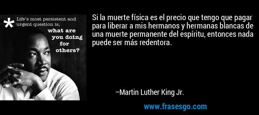 Si la muerte física es el precio que tengo que pagar para liberar a mis hermanos y hermanas blancas de una muerte permanente del espíritu, entonces nada puede ser más redentora. – Martin Luther King Jr.