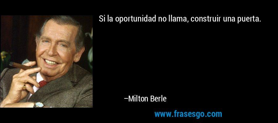 Si la oportunidad no llama, construir una puerta. – Milton Berle