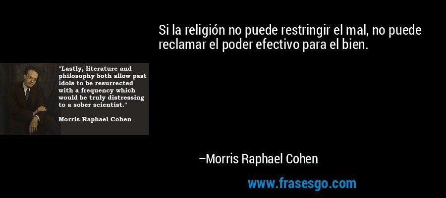 Si la religión no puede restringir el mal, no puede reclamar el poder efectivo para el bien. – Morris Raphael Cohen