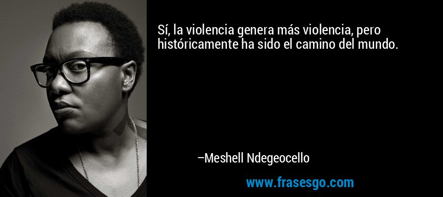 Sí, la violencia genera más violencia, pero históricamente ha sido el camino del mundo. – Meshell Ndegeocello