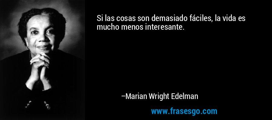 Si las cosas son demasiado fáciles, la vida es mucho menos interesante. – Marian Wright Edelman