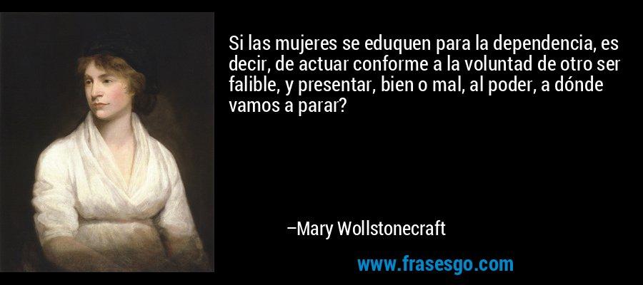 Si las mujeres se eduquen para la dependencia, es decir, de actuar conforme a la voluntad de otro ser falible, y presentar, bien o mal, al poder, a dónde vamos a parar? – Mary Wollstonecraft