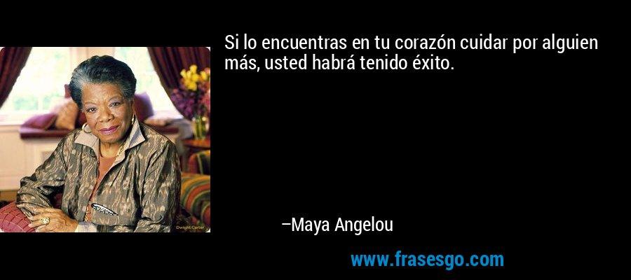 Si lo encuentras en tu corazón cuidar por alguien más, usted habrá tenido éxito. – Maya Angelou
