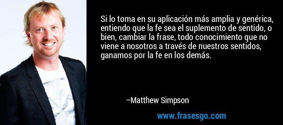 Si lo toma en su aplicación más amplia y genérica, entiendo que la fe sea el suplemento de sentido, o bien, cambiar la frase, todo conocimiento que no viene a nosotros a través de nuestros sentidos, ganamos por la fe en los demás. – Matthew Simpson