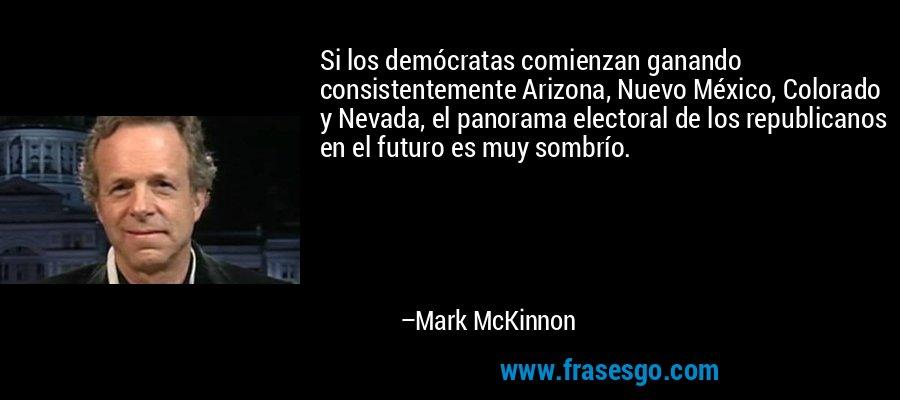 Si los demócratas comienzan ganando consistentemente Arizona, Nuevo México, Colorado y Nevada, el panorama electoral de los republicanos en el futuro es muy sombrío. – Mark McKinnon