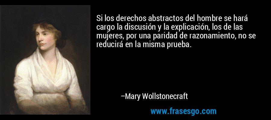 Si los derechos abstractos del hombre se hará cargo la discusión y la explicación, los de las mujeres, por una paridad de razonamiento, no se reducirá en la misma prueba. – Mary Wollstonecraft