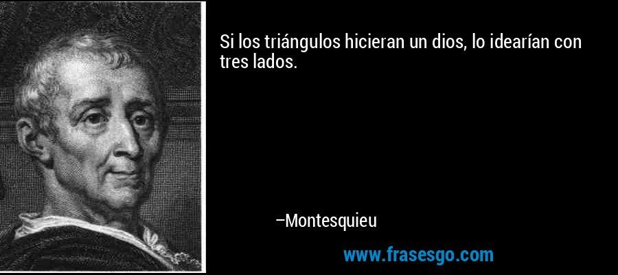 Si los triángulos hicieran un dios, lo idearían con tres lados. – Montesquieu