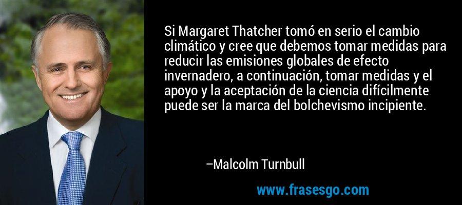 Si Margaret Thatcher tomó en serio el cambio climático y cree que debemos tomar medidas para reducir las emisiones globales de efecto invernadero, a continuación, tomar medidas y el apoyo y la aceptación de la ciencia difícilmente puede ser la marca del bolchevismo incipiente. – Malcolm Turnbull
