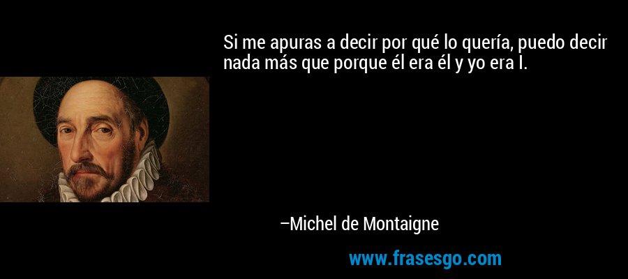 Si me apuras a decir por qué lo quería, puedo decir nada más que porque él era él y yo era I. – Michel de Montaigne