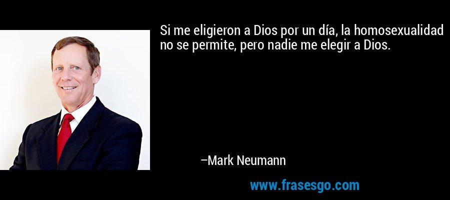 Si me eligieron a Dios por un día, la homosexualidad no se permite, pero nadie me elegir a Dios. – Mark Neumann