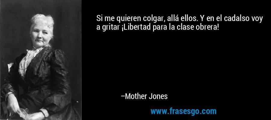 Si me quieren colgar, allá ellos. Y en el cadalso voy a gritar ¡Libertad para la clase obrera! – Mother Jones