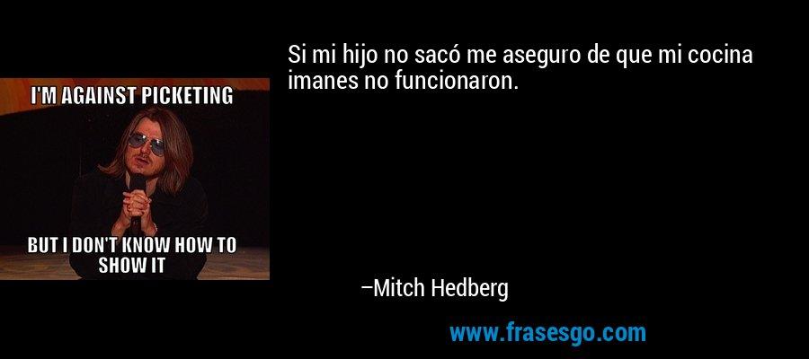 Si mi hijo no sacó me aseguro de que mi cocina imanes no funcionaron. – Mitch Hedberg