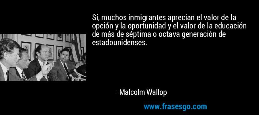Sí, muchos inmigrantes aprecian el valor de la opción y la oportunidad y el valor de la educación de más de séptima o octava generación de estadounidenses. – Malcolm Wallop