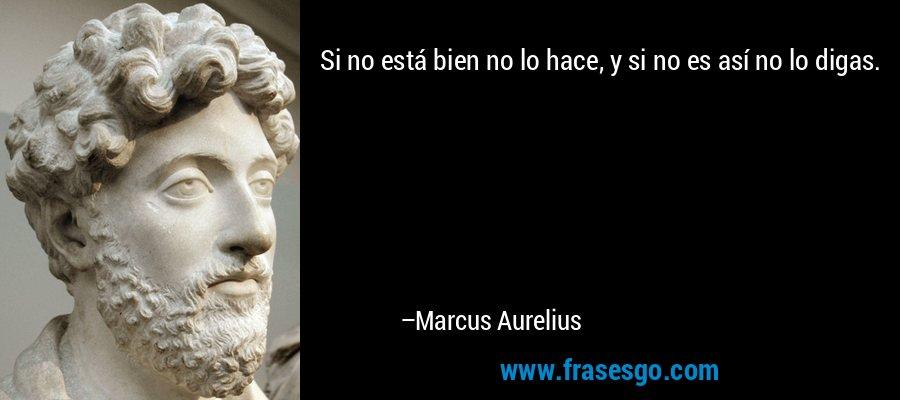 Si no está bien no lo hace, y si no es así no lo digas. – Marcus Aurelius