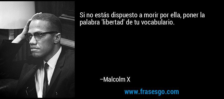 Si no estás dispuesto a morir por ella, poner la palabra 'libertad' de tu vocabulario. – Malcolm X