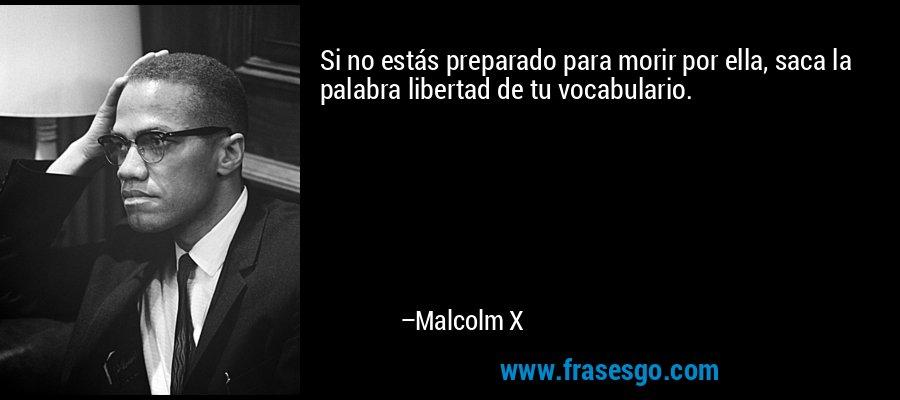 Si no estás preparado para morir por ella, saca la palabra libertad de tu vocabulario. – Malcolm X