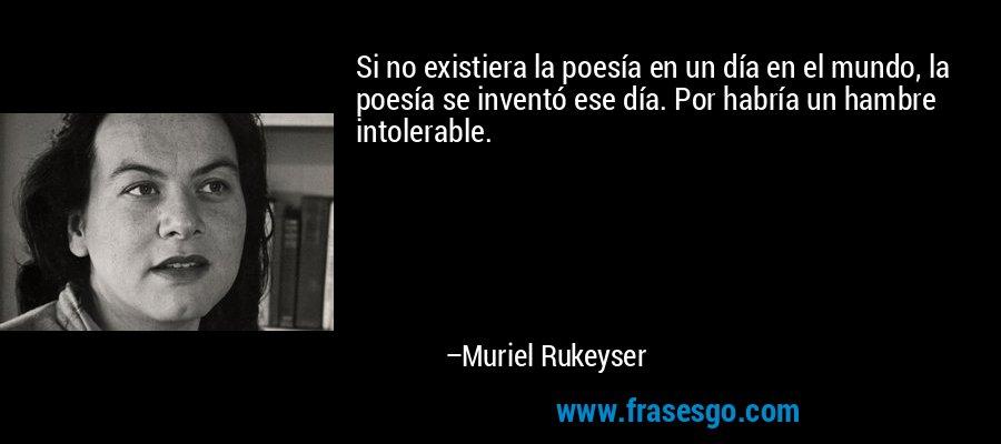 Si no existiera la poesía en un día en el mundo, la poesía se inventó ese día. Por habría un hambre intolerable. – Muriel Rukeyser