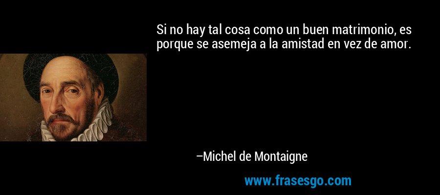 Si no hay tal cosa como un buen matrimonio, es porque se asemeja a la amistad en vez de amor. – Michel de Montaigne