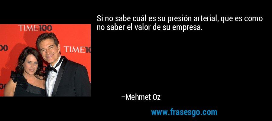 Si no sabe cuál es su presión arterial, que es como no saber el valor de su empresa. – Mehmet Oz