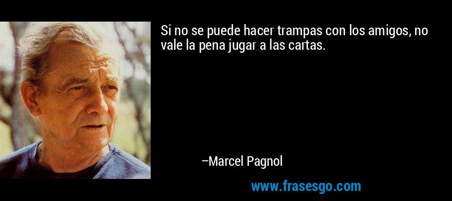 Si no se puede hacer trampas con los amigos, no vale la pena jugar a las cartas. – Marcel Pagnol