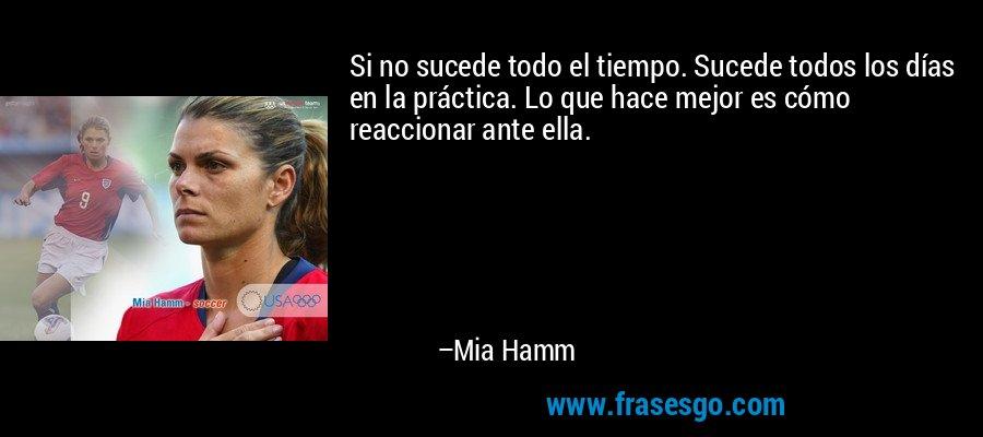 Si no sucede todo el tiempo. Sucede todos los días en la práctica. Lo que hace mejor es cómo reaccionar ante ella. – Mia Hamm