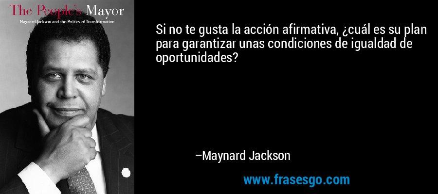 Si no te gusta la acción afirmativa, ¿cuál es su plan para garantizar unas condiciones de igualdad de oportunidades? – Maynard Jackson
