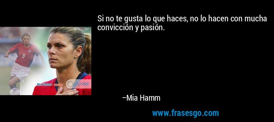 Si no te gusta lo que haces, no lo hacen con mucha convicción y pasión. – Mia Hamm