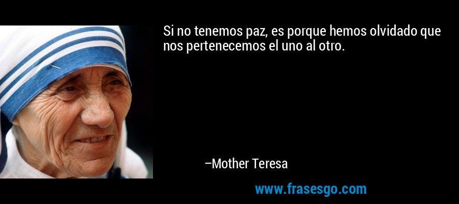 Si no tenemos paz, es porque hemos olvidado que nos pertenecemos el uno al otro. – Mother Teresa