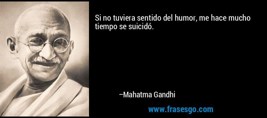 Si no tuviera sentido del humor, me hace mucho tiempo se suicidó. – Mahatma Gandhi