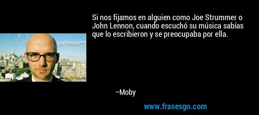 Si nos fijamos en alguien como Joe Strummer o John Lennon, cuando escuchó su música sabías que lo escribieron y se preocupaba por ella. – Moby