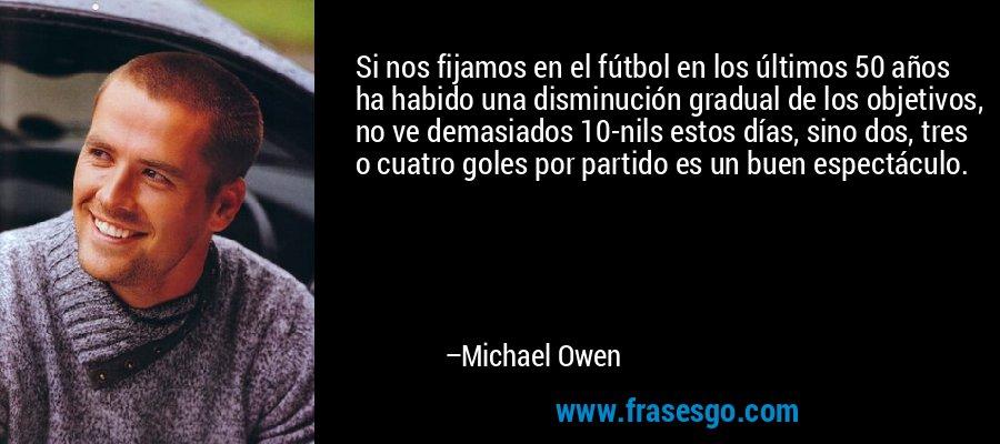 Si nos fijamos en el fútbol en los últimos 50 años ha habido una disminución gradual de los objetivos, no ve demasiados 10-nils estos días, sino dos, tres o cuatro goles por partido es un buen espectáculo. – Michael Owen