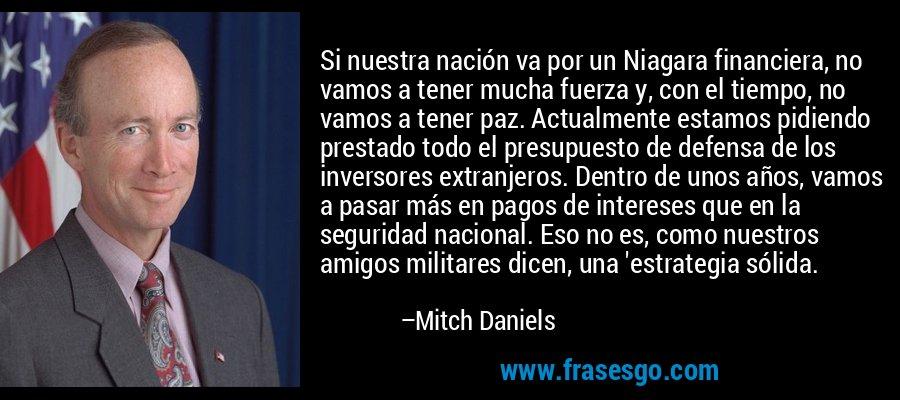 Si nuestra nación va por un Niagara financiera, no vamos a tener mucha fuerza y, con el tiempo, no vamos a tener paz. Actualmente estamos pidiendo prestado todo el presupuesto de defensa de los inversores extranjeros. Dentro de unos años, vamos a pasar más en pagos de intereses que en la seguridad nacional. Eso no es, como nuestros amigos militares dicen, una 'estrategia sólida. – Mitch Daniels