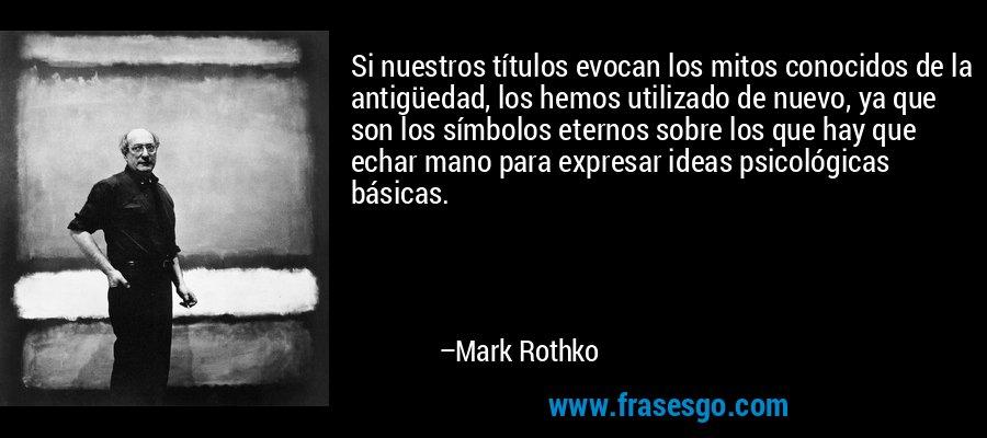 Si nuestros títulos evocan los mitos conocidos de la antigüedad, los hemos utilizado de nuevo, ya que son los símbolos eternos sobre los que hay que echar mano para expresar ideas psicológicas básicas. – Mark Rothko