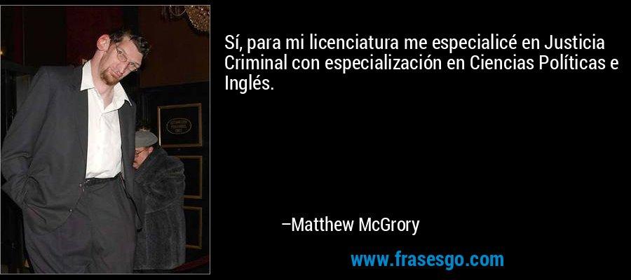 Sí, para mi licenciatura me especialicé en Justicia Criminal con especialización en Ciencias Políticas e Inglés. – Matthew McGrory