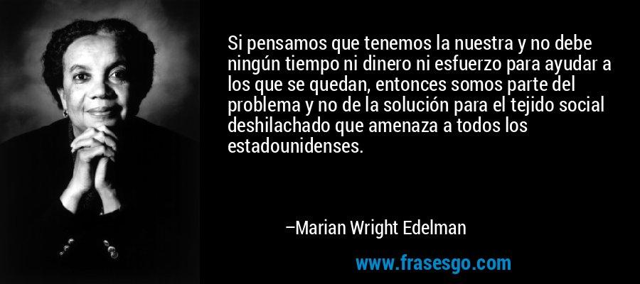 Si pensamos que tenemos la nuestra y no debe ningún tiempo ni dinero ni esfuerzo para ayudar a los que se quedan, entonces somos parte del problema y no de la solución para el tejido social deshilachado que amenaza a todos los estadounidenses. – Marian Wright Edelman