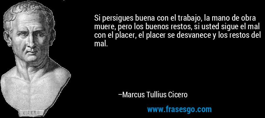 Si persigues buena con el trabajo, la mano de obra muere, pero los buenos restos, si usted sigue el mal con el placer, el placer se desvanece y los restos del mal. – Marcus Tullius Cicero