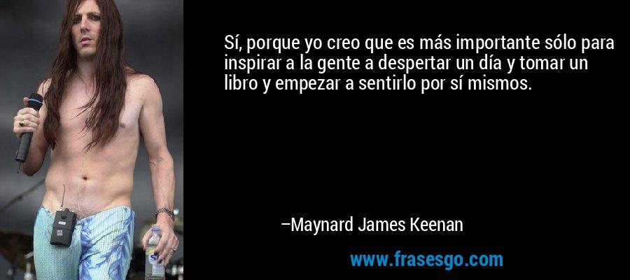 Sí, porque yo creo que es más importante sólo para inspirar a la gente a despertar un día y tomar un libro y empezar a sentirlo por sí mismos. – Maynard James Keenan