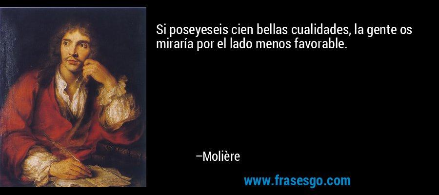 Si poseyeseis cien bellas cualidades, la gente os miraría por el lado menos favorable. – Molière