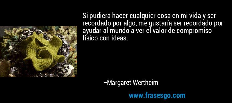 Si pudiera hacer cualquier cosa en mi vida y ser recordado por algo, me gustaría ser recordado por ayudar al mundo a ver el valor de compromiso físico con ideas. – Margaret Wertheim