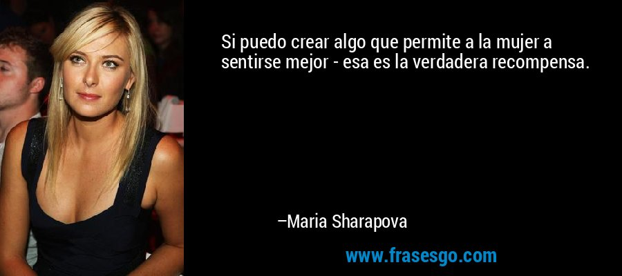 Si puedo crear algo que permite a la mujer a sentirse mejor - esa es la verdadera recompensa. – Maria Sharapova