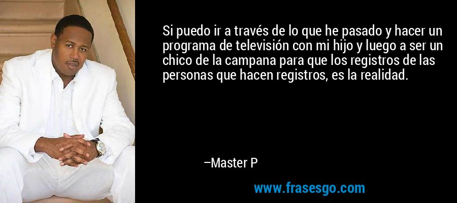 Si puedo ir a través de lo que he pasado y hacer un programa de televisión con mi hijo y luego a ser un chico de la campana para que los registros de las personas que hacen registros, es la realidad. – Master P