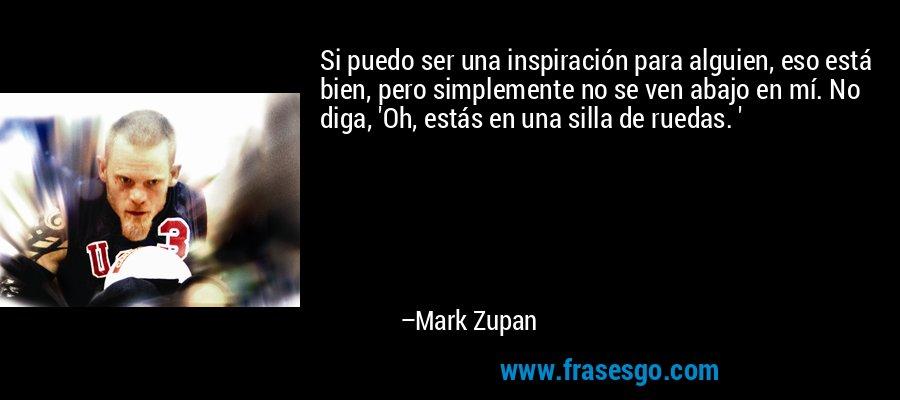 Si puedo ser una inspiración para alguien, eso está bien, pero simplemente no se ven abajo en mí. No diga, 'Oh, estás en una silla de ruedas. ' – Mark Zupan