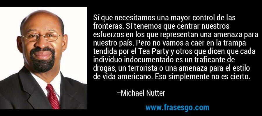 Sí que necesitamos una mayor control de las fronteras. Sí tenemos que centrar nuestros esfuerzos en los que representan una amenaza para nuestro país. Pero no vamos a caer en la trampa tendida por el Tea Party y otros que dicen que cada individuo indocumentado es un traficante de drogas, un terrorista o una amenaza para el estilo de vida americano. Eso simplemente no es cierto. – Michael Nutter