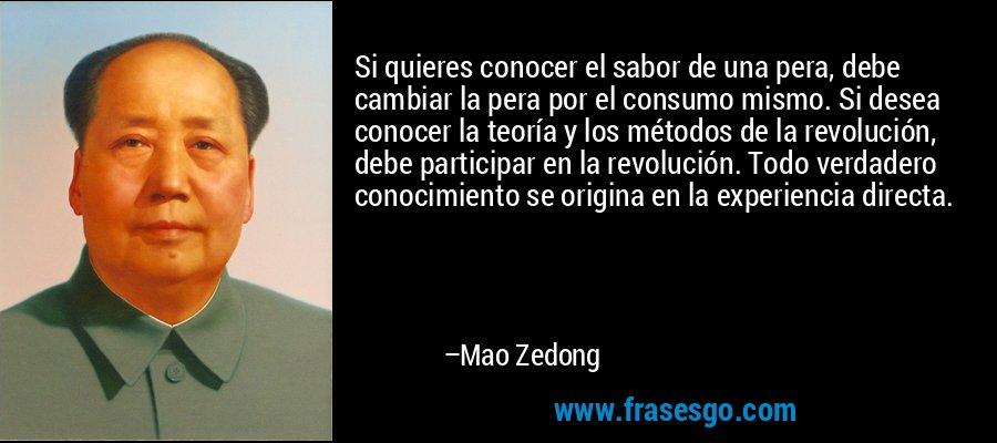 Si quieres conocer el sabor de una pera, debe cambiar la pera por el consumo mismo. Si desea conocer la teoría y los métodos de la revolución, debe participar en la revolución. Todo verdadero conocimiento se origina en la experiencia directa. – Mao Zedong