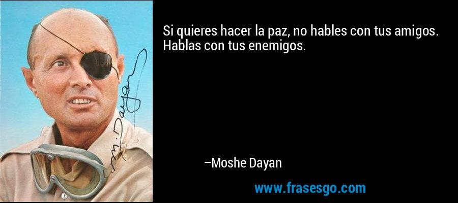 Si quieres hacer la paz, no hables con tus amigos. Hablas con tus enemigos. – Moshe Dayan