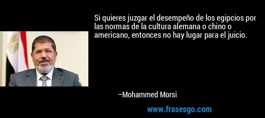 Si quieres juzgar el desempeño de los egipcios por las normas de la cultura alemana o chino o americano, entonces no hay lugar para el juicio. – Mohammed Morsi