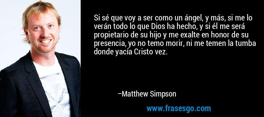 Si sé que voy a ser como un ángel, y más, si me lo verán todo lo que Dios ha hecho, y si él me será propietario de su hijo y me exalte en honor de su presencia, yo no temo morir, ni me temen la tumba donde yacía Cristo vez. – Matthew Simpson