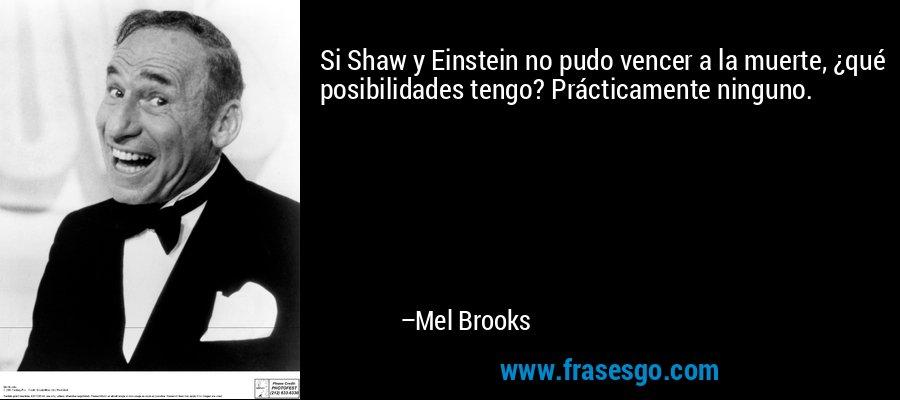 Si Shaw y Einstein no pudo vencer a la muerte, ¿qué posibilidades tengo? Prácticamente ninguno. – Mel Brooks