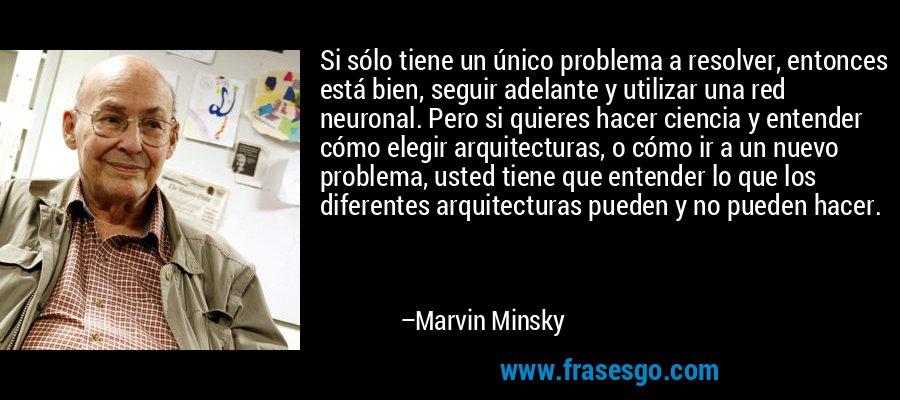 Si sólo tiene un único problema a resolver, entonces está bien, seguir adelante y utilizar una red neuronal. Pero si quieres hacer ciencia y entender cómo elegir arquitecturas, o cómo ir a un nuevo problema, usted tiene que entender lo que los diferentes arquitecturas pueden y no pueden hacer. – Marvin Minsky