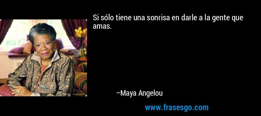 Si sólo tiene una sonrisa en darle a la gente que amas. – Maya Angelou